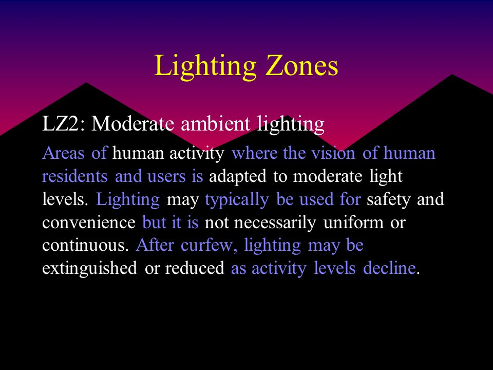 Lighting Zones LZ2: Moderate ambient lighting Areas of human activity where the vision of human residents and users is adapted to moderate light levels.
