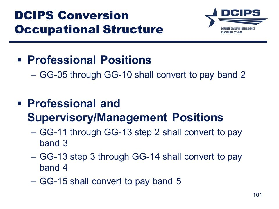 DCIPS Conversion Occupational Structure  Professional Positions –GG-05 through GG-10 shall convert to pay band 2  Professional and Supervisory/Management Positions –GG-11 through GG-13 step 2 shall convert to pay band 3 –GG-13 step 3 through GG-14 shall convert to pay band 4 –GG-15 shall convert to pay band 5 101