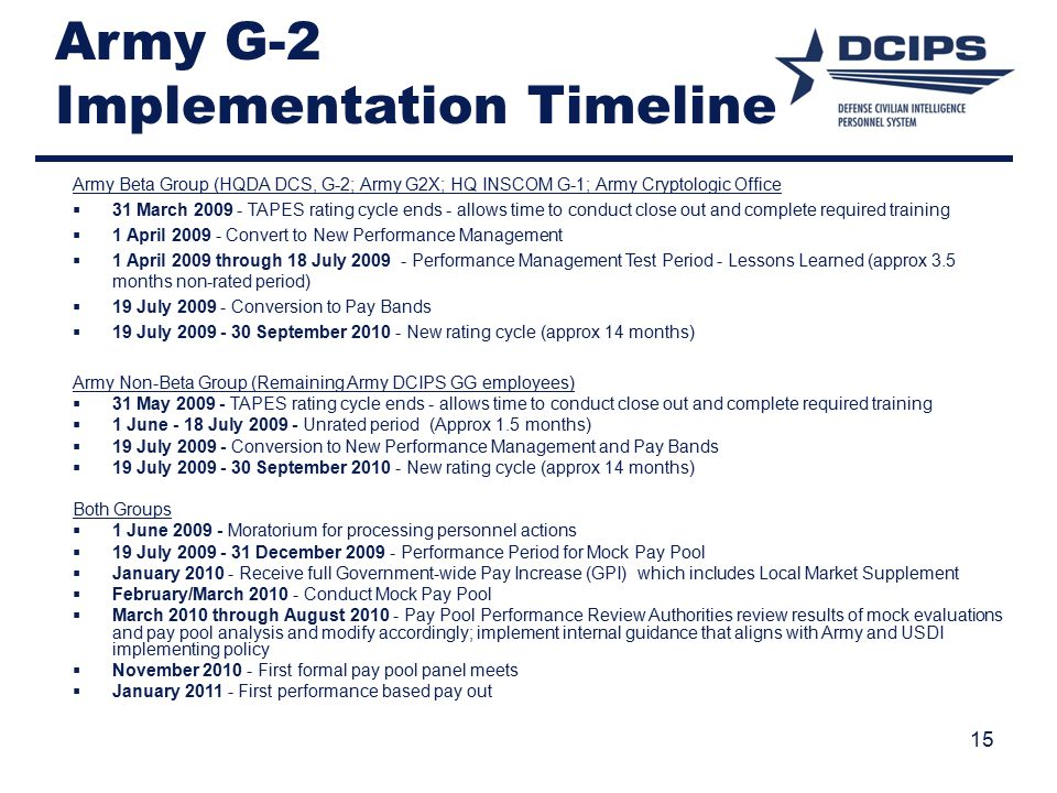 15 Army G-2 Implementation Timeline Army Beta Group (HQDA DCS, G-2; Army G2X; HQ INSCOM G-1; Army Cryptologic Office  31 March 2009 - TAPES rating cycle ends - allows time to conduct close out and complete required training  1 April 2009 - Convert to New Performance Management  1 April 2009 through 18 July 2009 - Performance Management Test Period - Lessons Learned (approx 3.5 months non-rated period)  19 July 2009 - Conversion to Pay Bands  19 July 2009 - 30 September 2010 - New rating cycle (approx 14 months) Army Non-Beta Group (Remaining Army DCIPS GG employees)  31 May 2009 - TAPES rating cycle ends - allows time to conduct close out and complete required training  1 June - 18 July 2009 - Unrated period (Approx 1.5 months)  19 July 2009 - Conversion to New Performance Management and Pay Bands  19 July 2009 - 30 September 2010 - New rating cycle (approx 14 months) Both Groups  1 June 2009 - Moratorium for processing personnel actions  19 July 2009 - 31 December 2009 - Performance Period for Mock Pay Pool  January 2010 - Receive full Government-wide Pay Increase (GPI) which includes Local Market Supplement  February/March 2010 - Conduct Mock Pay Pool  March 2010 through August 2010 - Pay Pool Performance Review Authorities review results of mock evaluations and pay pool analysis and modify accordingly; implement internal guidance that aligns with Army and USDI implementing policy  November 2010 - First formal pay pool panel meets  January 2011 - First performance based pay out