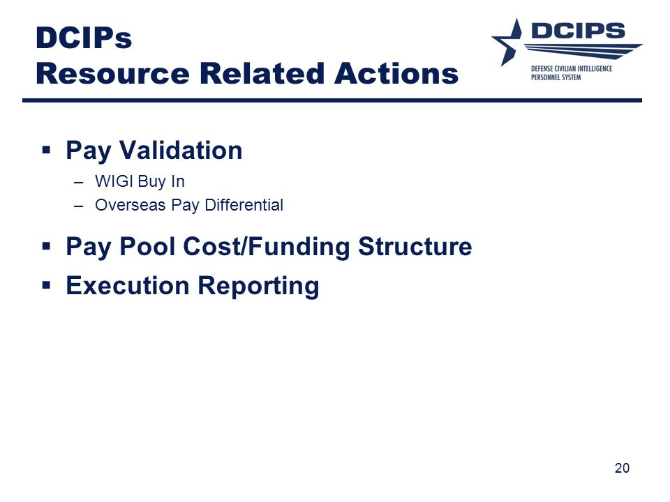 20 DCIPs Resource Related Actions  Pay Validation –WIGI Buy In –Overseas Pay Differential  Pay Pool Cost/Funding Structure  Execution Reporting