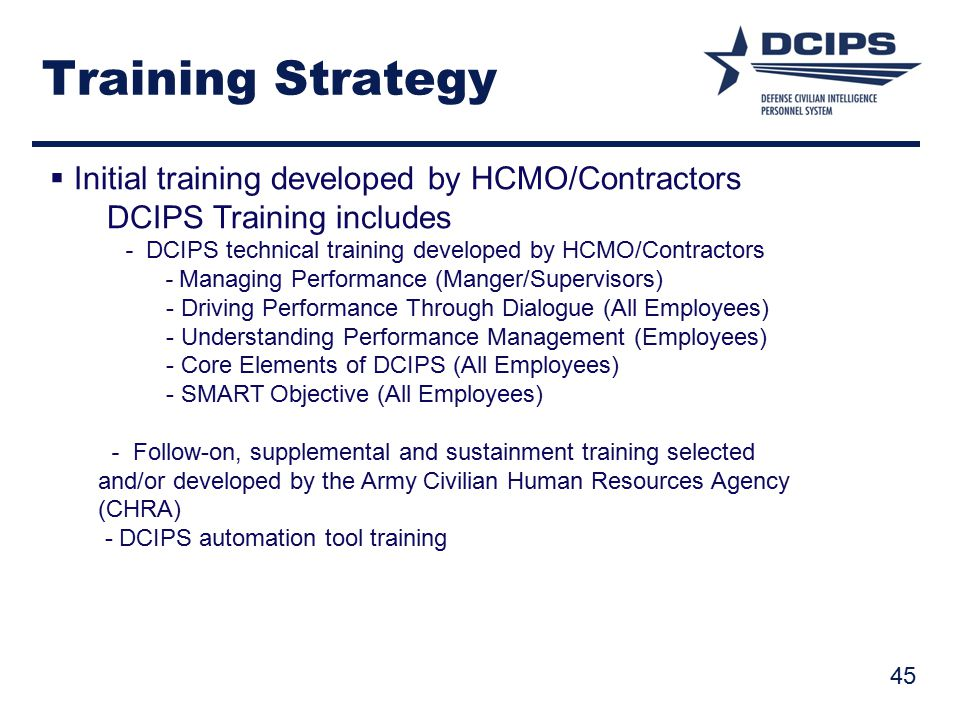 Training Strategy  Initial training developed by HCMO/Contractors DCIPS Training includes - DCIPS technical training developed by HCMO/Contractors - Managing Performance (Manger/Supervisors) - Driving Performance Through Dialogue (All Employees) - Understanding Performance Management (Employees) - Core Elements of DCIPS (All Employees) - SMART Objective (All Employees) - Follow-on, supplemental and sustainment training selected and/or developed by the Army Civilian Human Resources Agency (CHRA) - DCIPS automation tool training 45