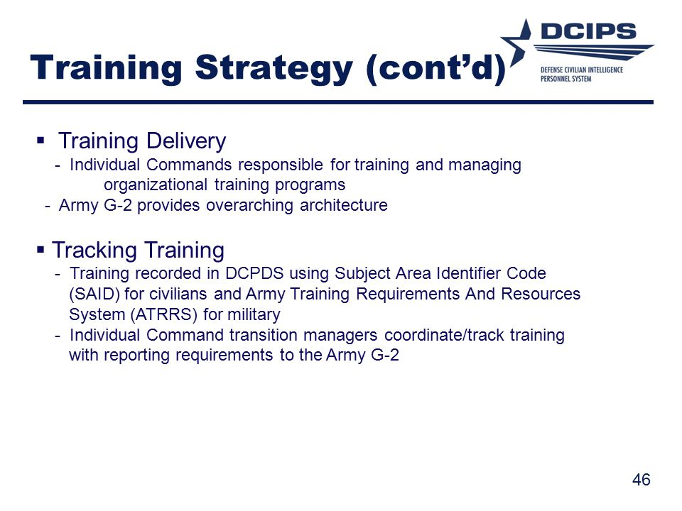 Training Strategy (cont'd)  Training Delivery - Individual Commands responsible for training and managing organizational training programs - Army G-2 provides overarching architecture  Tracking Training - Training recorded in DCPDS using Subject Area Identifier Code (SAID) for civilians and Army Training Requirements And Resources System (ATRRS) for military - Individual Command transition managers coordinate/track training with reporting requirements to the Army G-2 46