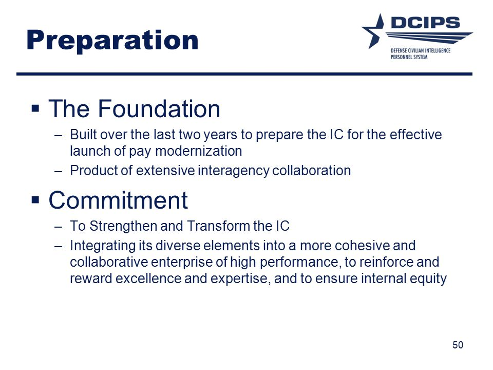 50 Preparation  The Foundation –Built over the last two years to prepare the IC for the effective launch of pay modernization –Product of extensive interagency collaboration  Commitment –To Strengthen and Transform the IC –Integrating its diverse elements into a more cohesive and collaborative enterprise of high performance, to reinforce and reward excellence and expertise, and to ensure internal equity
