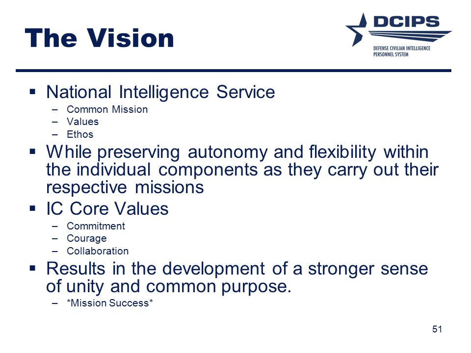 51 The Vision  National Intelligence Service –Common Mission –Values –Ethos  While preserving autonomy and flexibility within the individual components as they carry out their respective missions  IC Core Values –Commitment –Courage –Collaboration  Results in the development of a stronger sense of unity and common purpose.