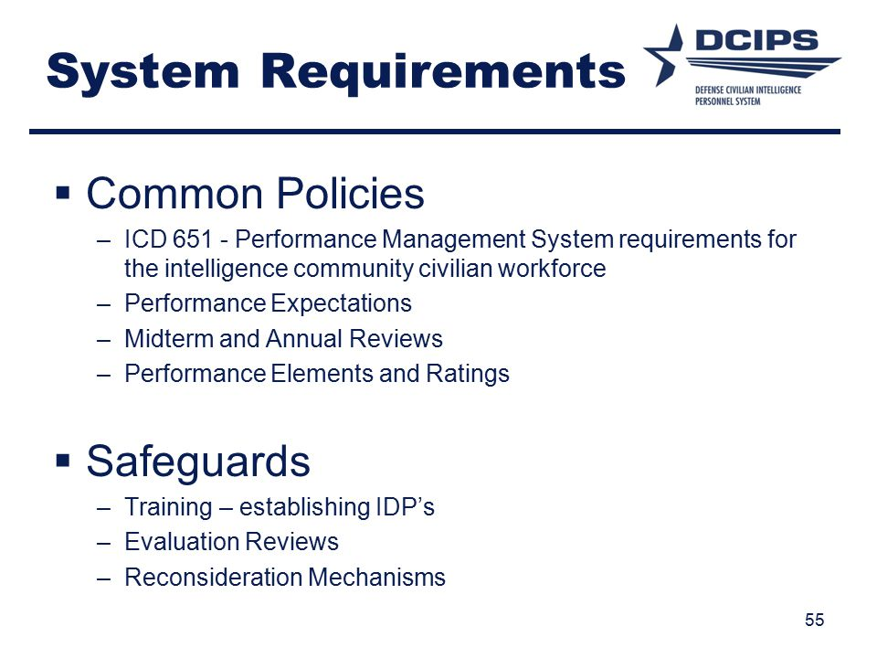 System Requirements  Common Policies –ICD 651 - Performance Management System requirements for the intelligence community civilian workforce –Performance Expectations –Midterm and Annual Reviews –Performance Elements and Ratings  Safeguards –Training – establishing IDP's –Evaluation Reviews –Reconsideration Mechanisms 55