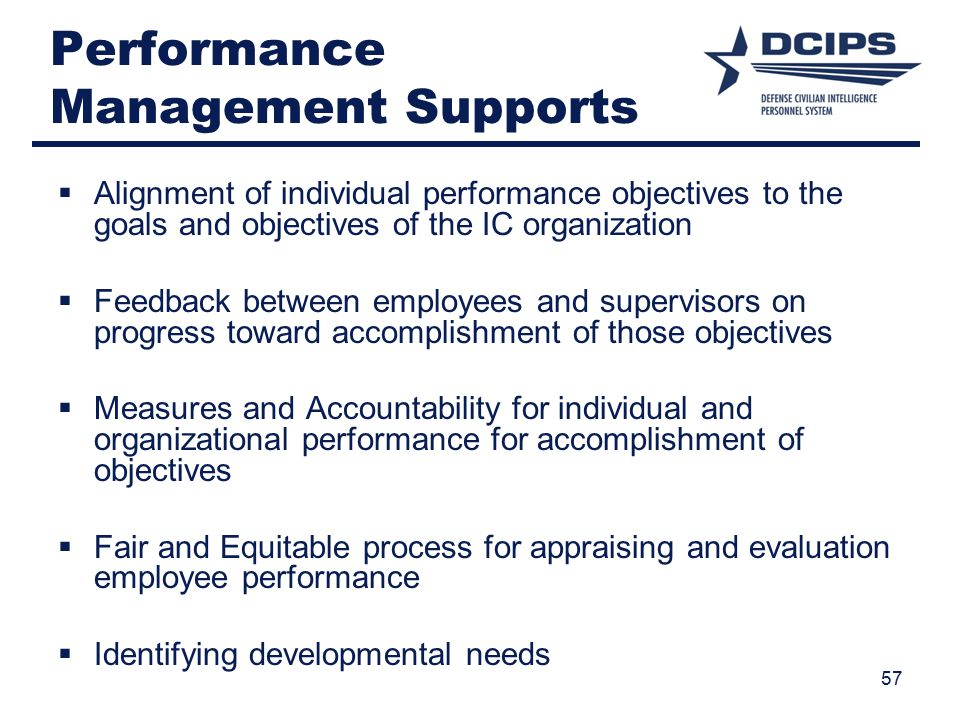 Performance Management Supports  Alignment of individual performance objectives to the goals and objectives of the IC organization  Feedback between employees and supervisors on progress toward accomplishment of those objectives  Measures and Accountability for individual and organizational performance for accomplishment of objectives  Fair and Equitable process for appraising and evaluation employee performance  Identifying developmental needs 57