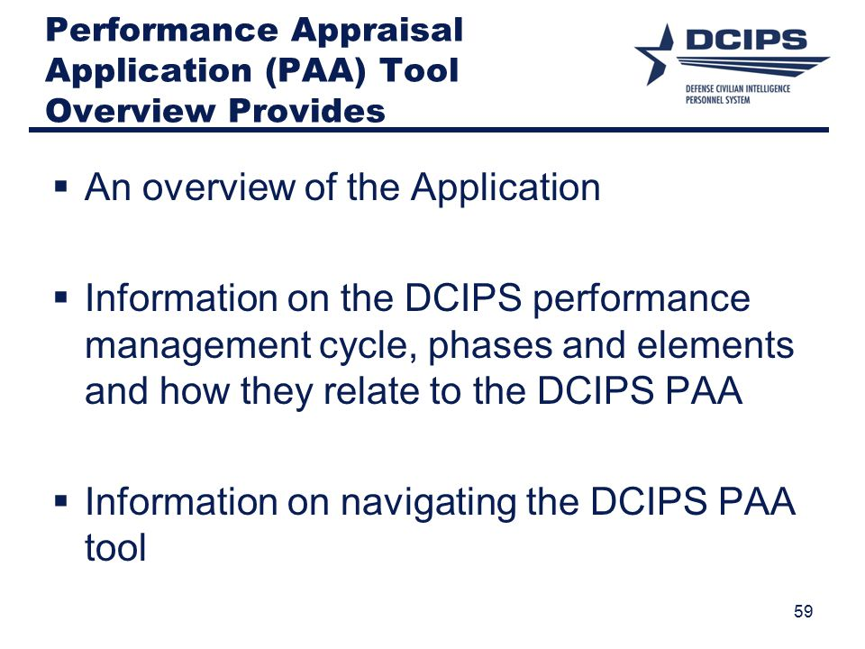 Performance Appraisal Application (PAA) Tool Overview Provides  An overview of the Application  Information on the DCIPS performance management cycle, phases and elements and how they relate to the DCIPS PAA  Information on navigating the DCIPS PAA tool 59