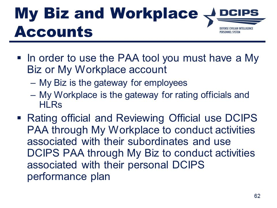 My Biz and Workplace Accounts  In order to use the PAA tool you must have a My Biz or My Workplace account –My Biz is the gateway for employees –My Workplace is the gateway for rating officials and HLRs  Rating official and Reviewing Official use DCIPS PAA through My Workplace to conduct activities associated with their subordinates and use DCIPS PAA through My Biz to conduct activities associated with their personal DCIPS performance plan 62