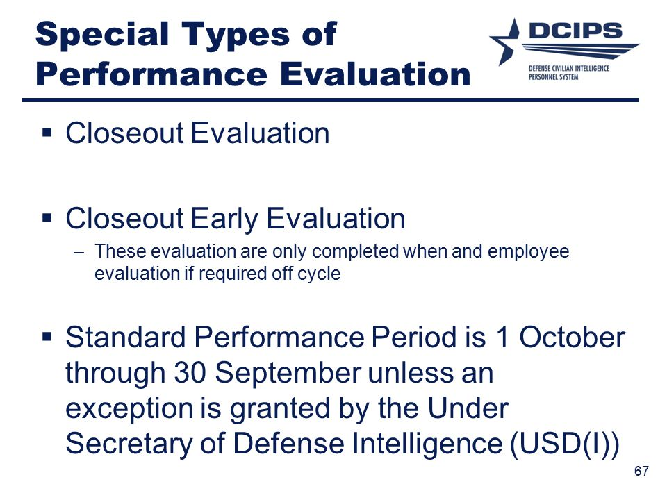 Special Types of Performance Evaluation  Closeout Evaluation  Closeout Early Evaluation –These evaluation are only completed when and employee evaluation if required off cycle  Standard Performance Period is 1 October through 30 September unless an exception is granted by the Under Secretary of Defense Intelligence (USD(I)) 67