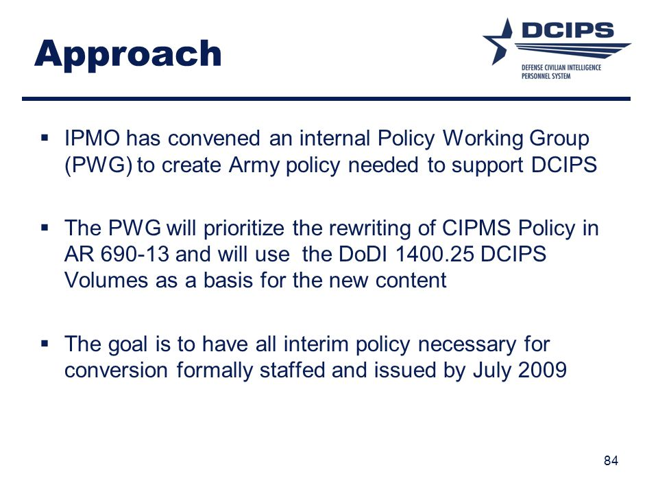 Approach  IPMO has convened an internal Policy Working Group (PWG) to create Army policy needed to support DCIPS  The PWG will prioritize the rewriting of CIPMS Policy in AR 690-13 and will use the DoDI 1400.25 DCIPS Volumes as a basis for the new content  The goal is to have all interim policy necessary for conversion formally staffed and issued by July 2009 84