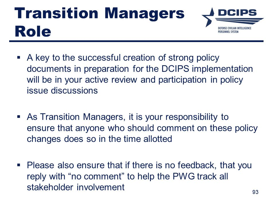 Transition Managers Role  A key to the successful creation of strong policy documents in preparation for the DCIPS implementation will be in your active review and participation in policy issue discussions  As Transition Managers, it is your responsibility to ensure that anyone who should comment on these policy changes does so in the time allotted  Please also ensure that if there is no feedback, that you reply with no comment to help the PWG track all stakeholder involvement 93