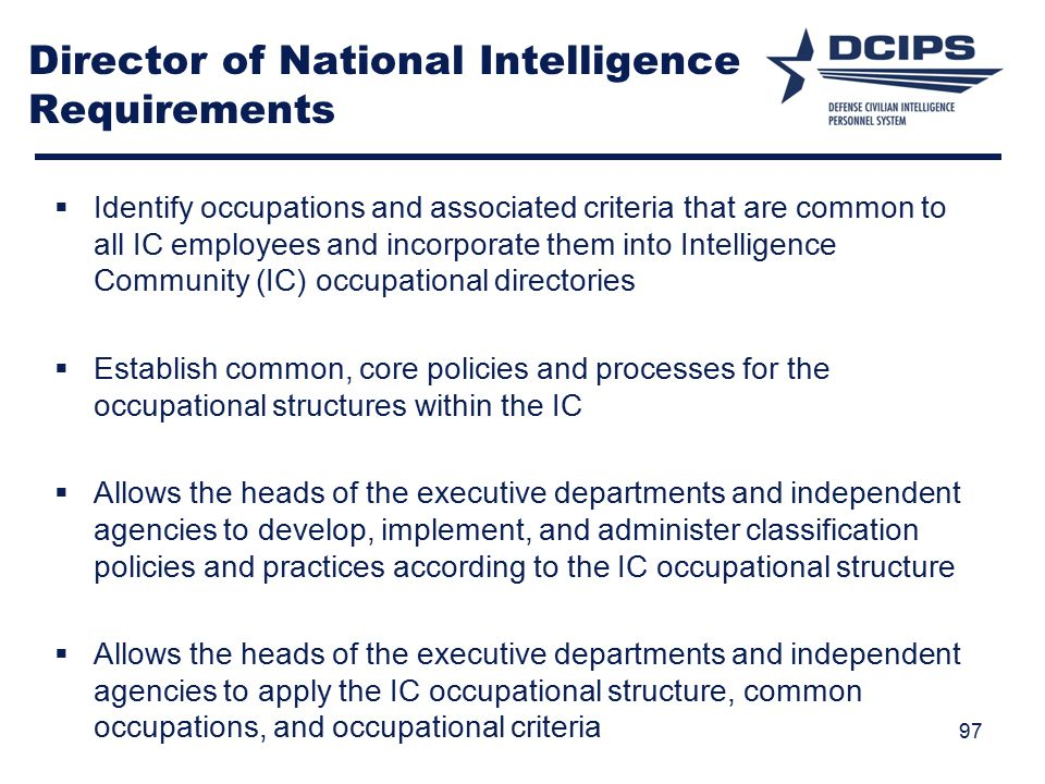 Director of National Intelligence Requirements  Identify occupations and associated criteria that are common to all IC employees and incorporate them into Intelligence Community (IC) occupational directories  Establish common, core policies and processes for the occupational structures within the IC  Allows the heads of the executive departments and independent agencies to develop, implement, and administer classification policies and practices according to the IC occupational structure  Allows the heads of the executive departments and independent agencies to apply the IC occupational structure, common occupations, and occupational criteria 97