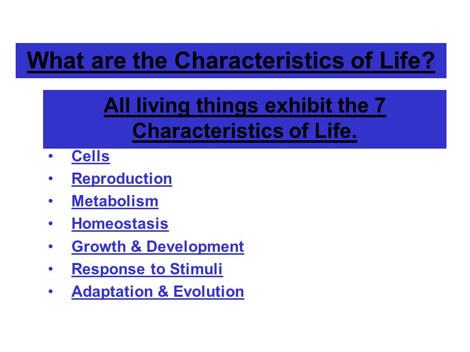 What are the Characteristics of Life.All living things exhibit the 7 Characteristics of Life.