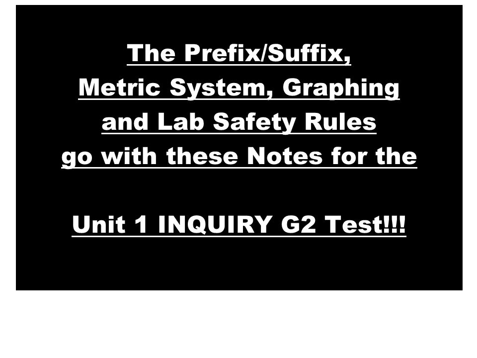 The Prefix/Suffix, Metric System, Graphing and Lab Safety Rules go with these Notes for the Unit 1 INQUIRY G2 Test!!!