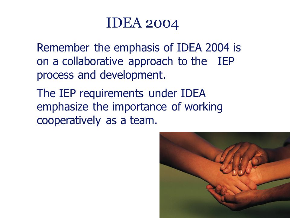 12 Remember the emphasis of IDEA 2004 is on a collaborative approach to the IEP process and development.