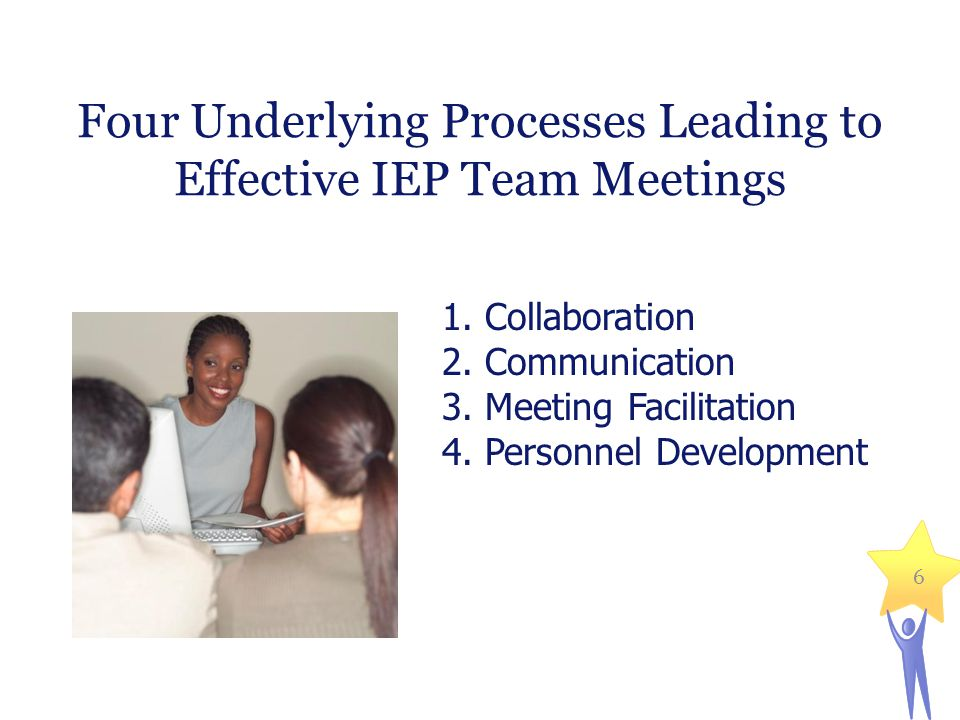 6 Four Underlying Processes Leading to Effective IEP Team Meetings 1.
