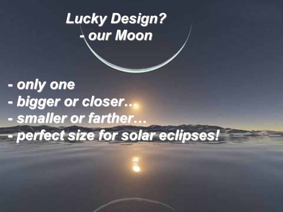 Lucky Design? - our Moon - only one - bigger or closer… - smaller or farther… - perfect size for solar eclipses! - only one - bigger or closer… - smal