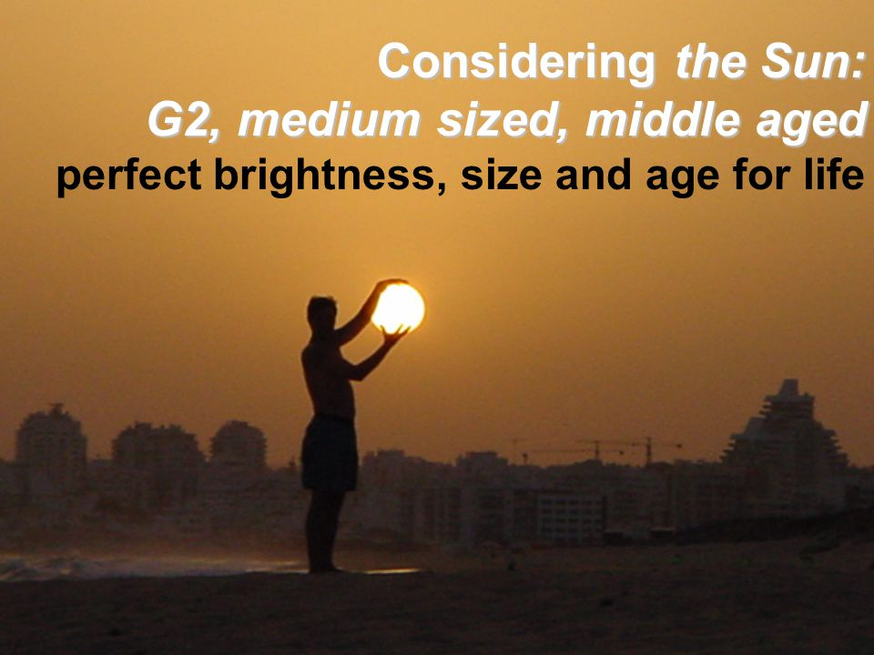 Considering the Sun: G2, medium sized, middle aged Considering the Sun: G2, medium sized, middle aged perfect brightness, size and age for life