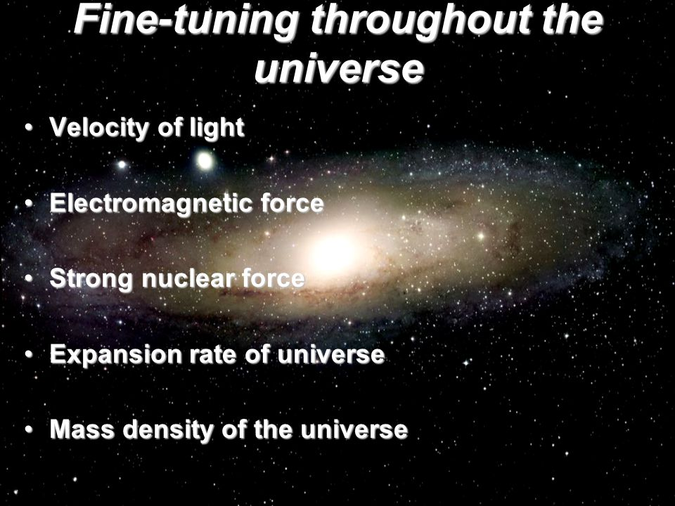 Fine-tuning throughout the universe Velocity of lightVelocity of light Electromagnetic forceElectromagnetic force Strong nuclear forceStrong nuclear force Expansion rate of universeExpansion rate of universe Mass density of the universeMass density of the universe