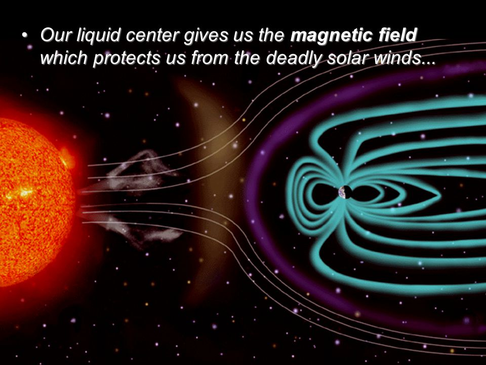 Our liquid center gives us the magnetic field which protects us from the deadly solar winds...Our liquid center gives us the magnetic field which protects us from the deadly solar winds...