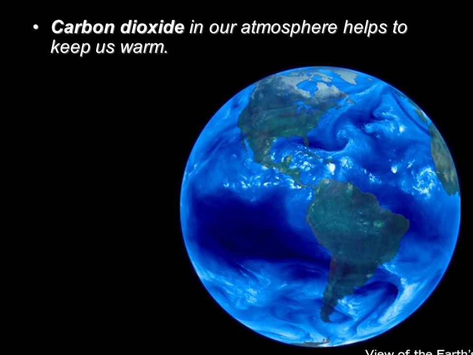 Carbon dioxide in our atmosphere helps to keep us warm.Carbon dioxide in our atmosphere helps to keep us warm.