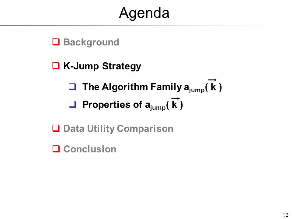 Agenda 12  Background  Data Utility Comparison  Conclusion  The Algorithm Family a jump ( k )  Properties of a jump ( k )  The Algorithm Family a jump ( k )  Properties of a jump ( k )  K-Jump Strategy