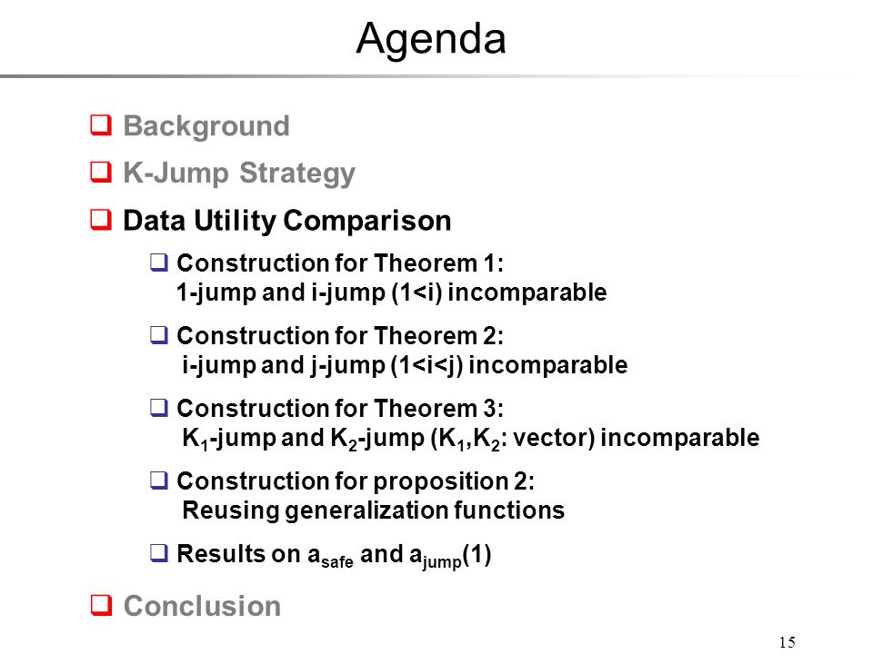 Agenda 15  Background  Conclusion  Construction for Theorem 1: 1-jump and i-jump (1<i) incomparable  Construction for Theorem 2: i-jump and j-jump (1<i<j) incomparable  Construction for Theorem 3: K 1 -jump and K 2 -jump (K 1,K 2 : vector) incomparable  Construction for proposition 2: Reusing generalization functions  Results on a safe and a jump (1)  Construction for Theorem 1: 1-jump and i-jump (1<i) incomparable  Construction for Theorem 2: i-jump and j-jump (1<i<j) incomparable  Construction for Theorem 3: K 1 -jump and K 2 -jump (K 1,K 2 : vector) incomparable  Construction for proposition 2: Reusing generalization functions  Results on a safe and a jump (1)  K-Jump Strategy  Data Utility Comparison