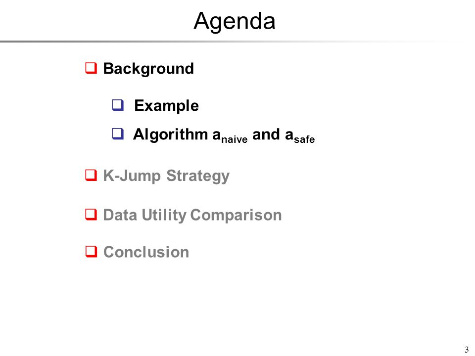 Agenda 3  Background  K-Jump Strategy  Data Utility Comparison  Conclusion  Example  Algorithm a naive and a safe  Example  Algorithm a naive and a safe