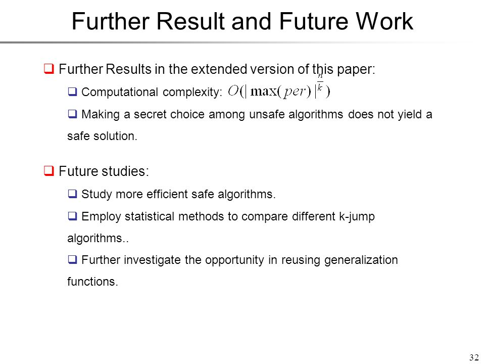 Further Result and Future Work 32  Future studies:  Study more efficient safe algorithms.