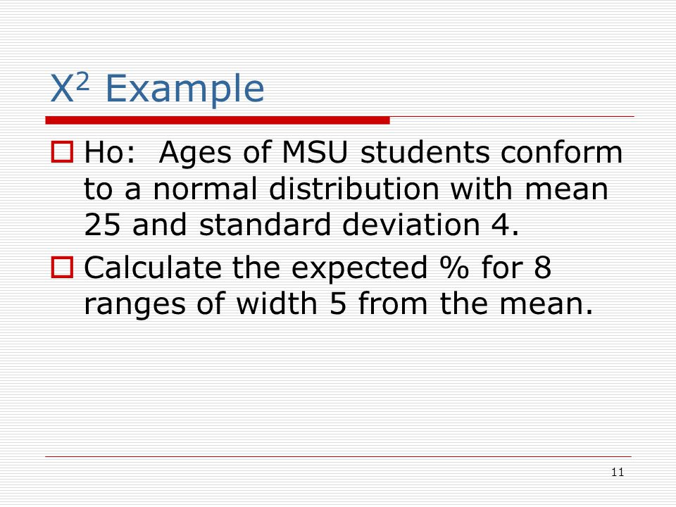 11 X 2 Example  Ho: Ages of MSU students conform to a normal distribution with mean 25 and standard deviation 4.  Calculate the expected % for 8 ran