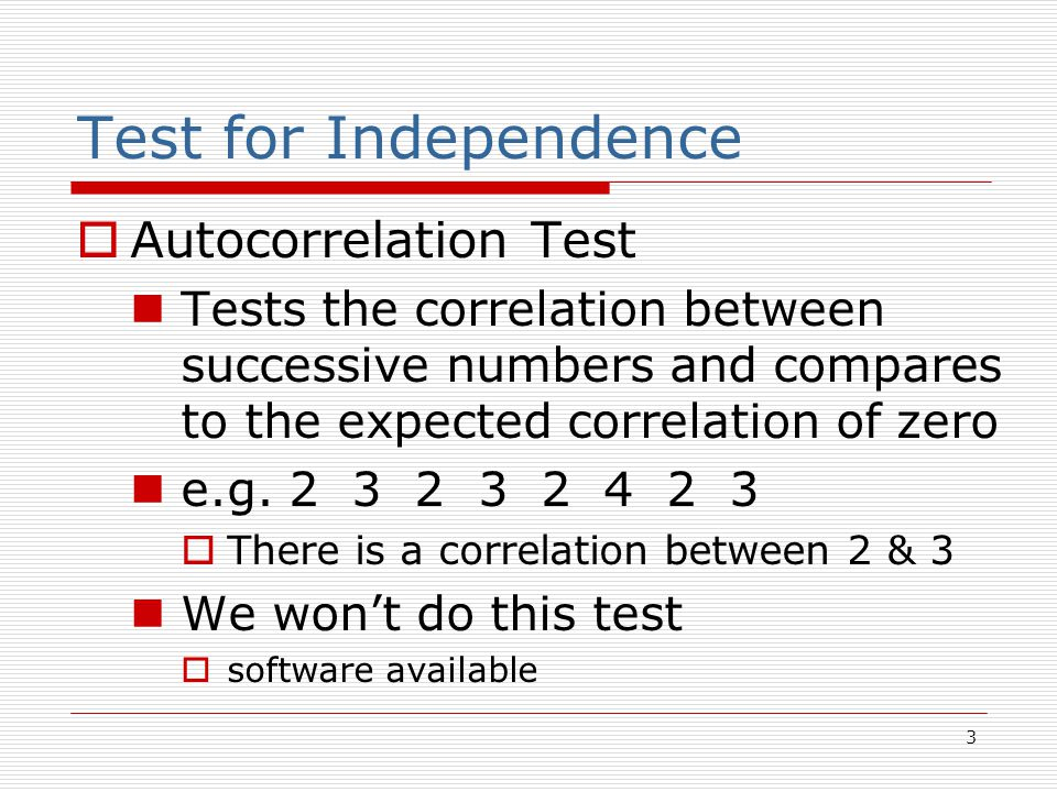 3 Test for Independence  Autocorrelation Test Tests the correlation between successive numbers and compares to the expected correlation of zero e.g.