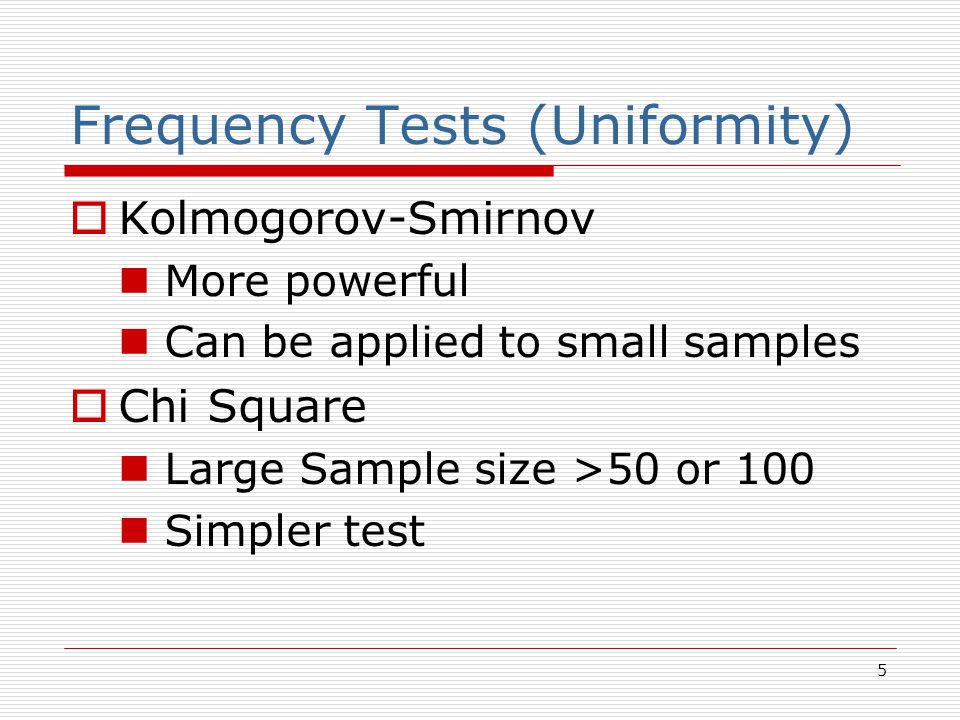 5 Frequency Tests (Uniformity)  Kolmogorov-Smirnov More powerful Can be applied to small samples  Chi Square Large Sample size >50 or 100 Simpler te