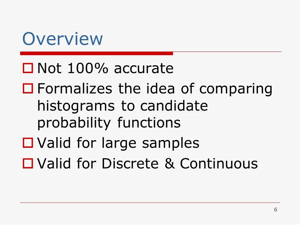 6 Overview  Not 100% accurate  Formalizes the idea of comparing histograms to candidate probability functions  Valid for large samples  Valid for