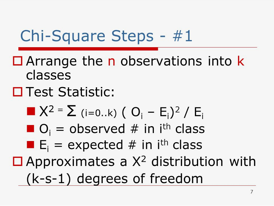 7 Chi-Square Steps - #1  Arrange the n observations into k classes  Test Statistic: X 2 = Σ (i=0..k) ( O i – E i ) 2 / E i O i = observed # in i th