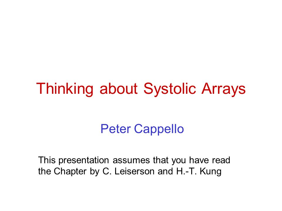 Thinking about Systolic Arrays Peter Cappello This presentation assumes that you have read the Chapter by C.