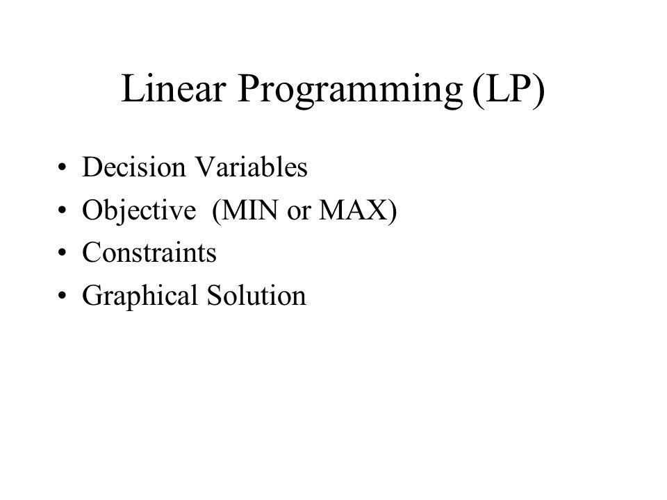 Linear Programming (LP) Decision Variables Objective (MIN or MAX) Constraints Graphical Solution