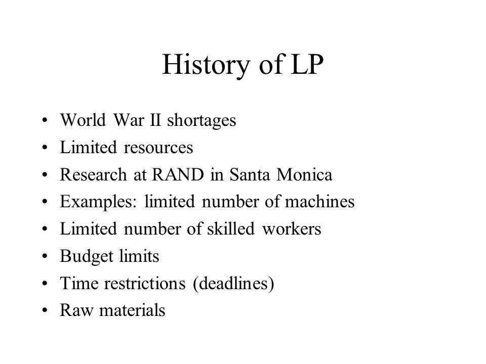 History of LP World War II shortages Limited resources Research at RAND in Santa Monica Examples: limited number of machines Limited number of skilled workers Budget limits Time restrictions (deadlines) Raw materials