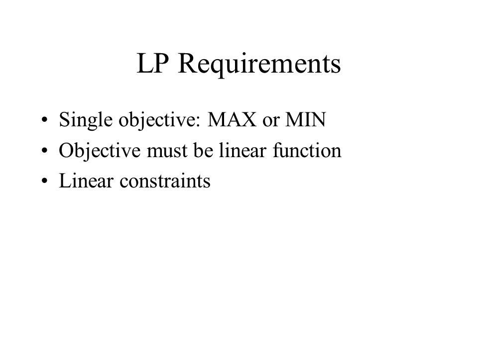 LP Requirements Single objective: MAX or MIN Objective must be linear function Linear constraints