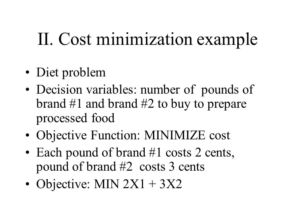II. Cost minimization example Diet problem Decision variables: number of pounds of brand #1 and brand #2 to buy to prepare processed food Objective Fu