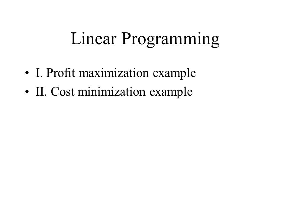 Linear Programming I. Profit maximization example II. Cost minimization example
