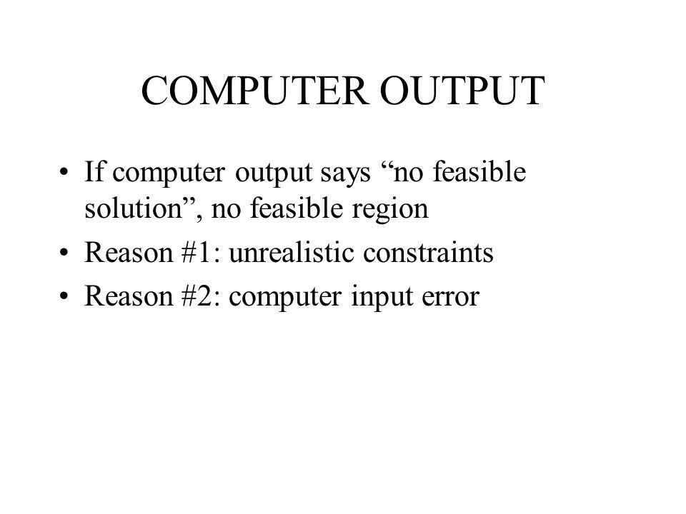 COMPUTER OUTPUT If computer output says no feasible solution , no feasible region Reason #1: unrealistic constraints Reason #2: computer input error