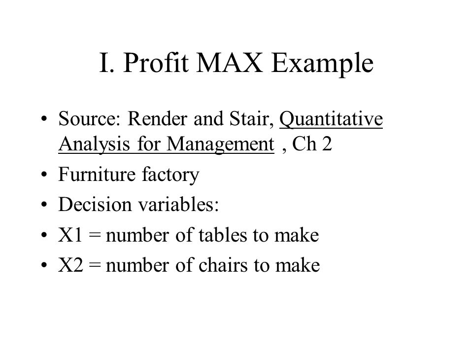 I. Profit MAX Example Source: Render and Stair, Quantitative Analysis for Management, Ch 2 Furniture factory Decision variables: X1 = number of tables