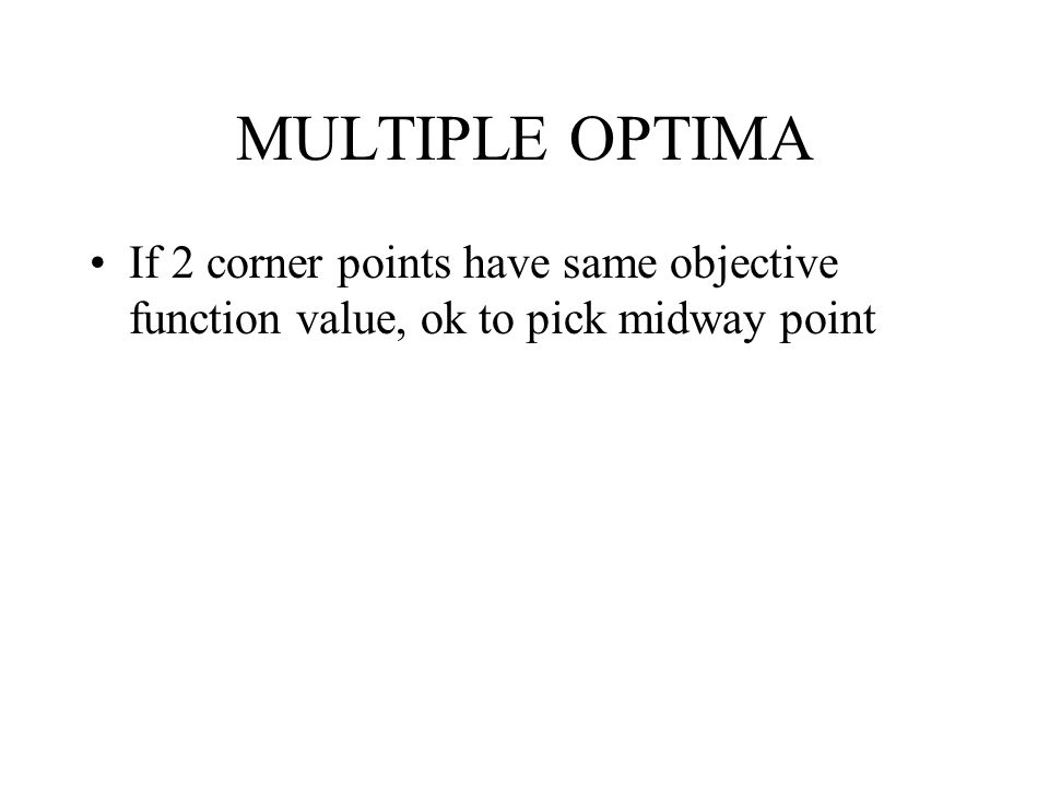 MULTIPLE OPTIMA If 2 corner points have same objective function value, ok to pick midway point