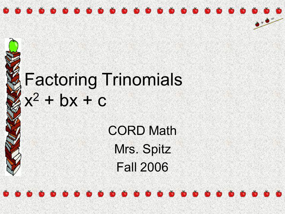 Factoring Trinomials x 2 + bx + c CORD Math Mrs. Spitz Fall 2006