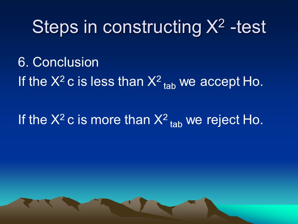 Steps in constructing X 2 -test 6.Conclusion If the X 2 c is less than X 2 tab we accept Ho.