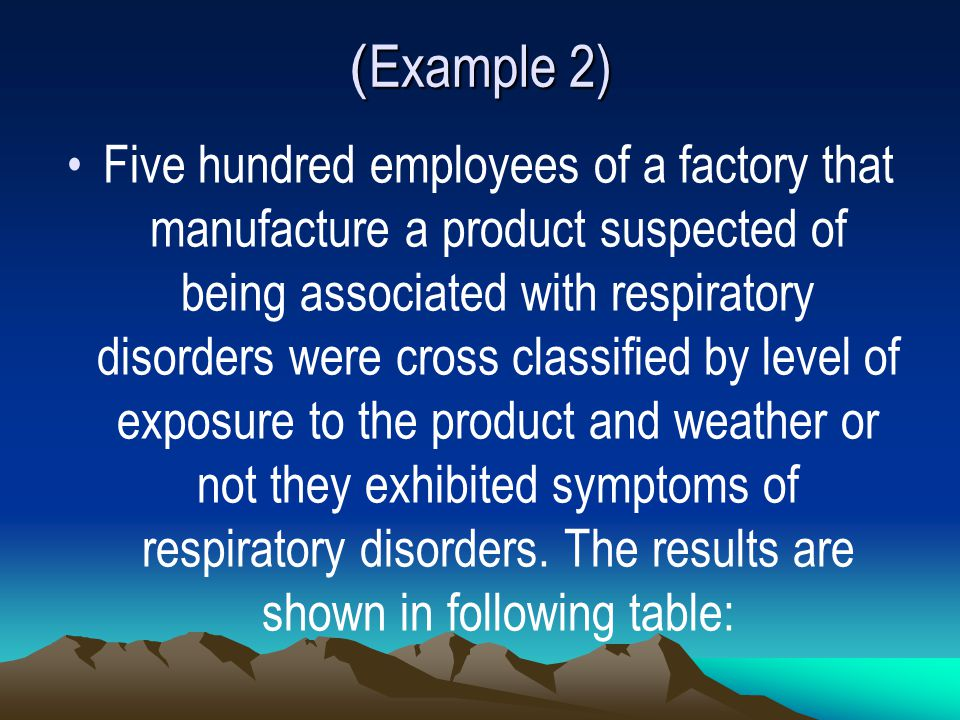 ( Example 2) Five hundred employees of a factory that manufacture a product suspected of being associated with respiratory disorders were cross classified by level of exposure to the product and weather or not they exhibited symptoms of respiratory disorders.
