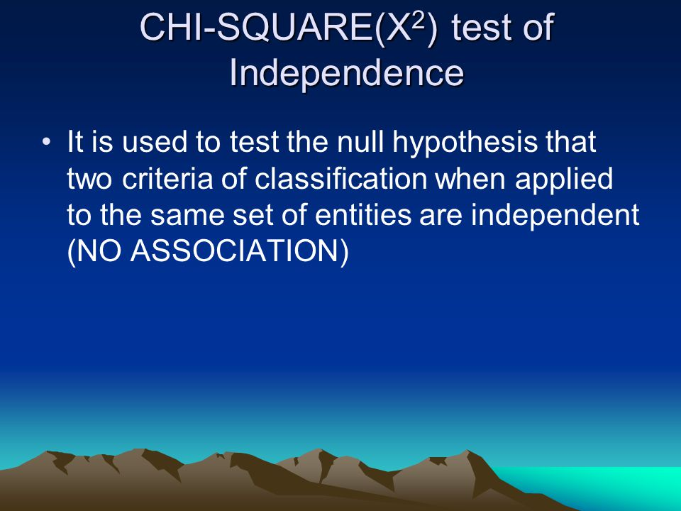 It is used to test the null hypothesis that two criteria of classification when applied to the same set of entities are independent (NO ASSOCIATION)