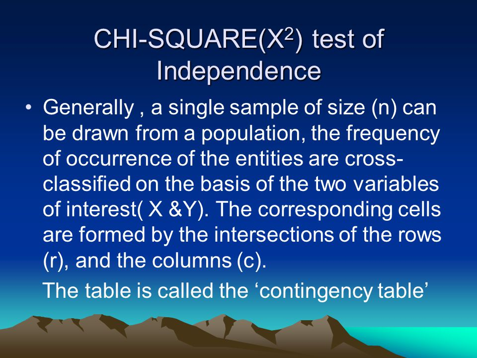CHI-SQUARE(X 2 ) test of Independence Generally, a single sample of size (n) can be drawn from a population, the frequency of occurrence of the entities are cross- classified on the basis of the two variables of interest( X &Y).