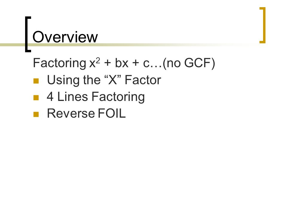 Overview Factoring x 2 + bx + c…(no GCF) Using the X Factor 4 Lines Factoring Reverse FOIL
