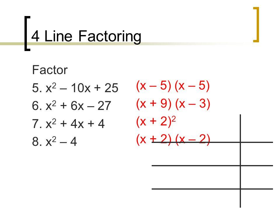 4 Line Factoring Factor 5. x 2 – 10x + 25 6. x 2 + 6x – 27 7.